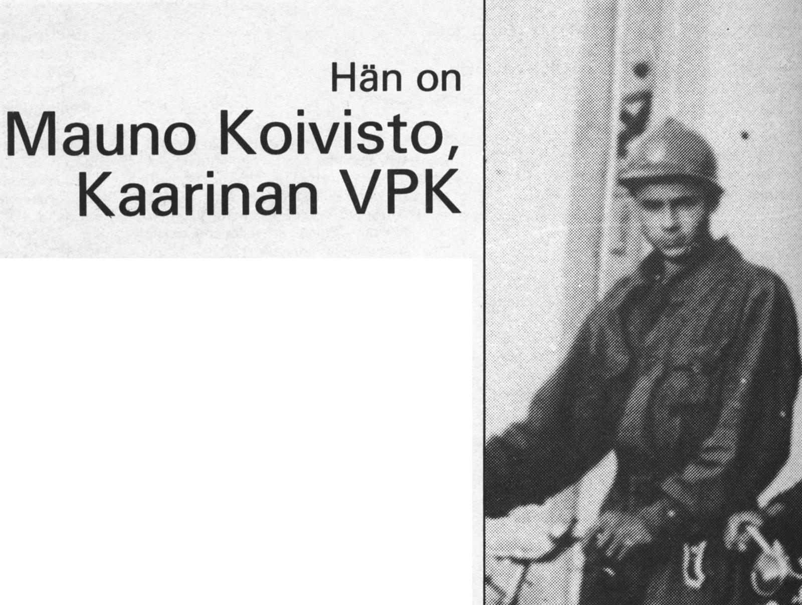 Tasavaltamme yhdeksäs presidentti, tohtori Mauno Koivisto, osallistui nuoruusvuosinaan myös palokuntatoimintaan. Talvisodan ja jatkosodan päivinä hän toimi sammutusmiehenä Kaarinan VPK:n riveissä niin Turun pommituksissa kuin itse sotatoimialueella.